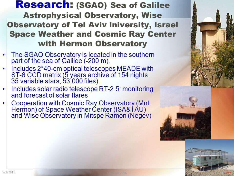 5/2/2015 COSPAR-200617 Research: (SGAO) Sea of Galilee Astrophysical Observatory, Wise Observatory of Tel Aviv Iniversity, Israel Space Weather and Cosmic Ray Center with Hermon Observatory The SGAO Observatory is located in the southern part of the sea of Galilee (-200 m).