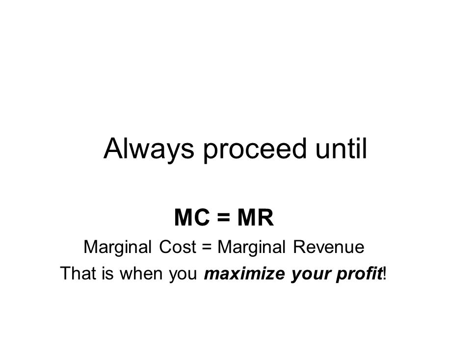 Always proceed until MC = MR Marginal Cost = Marginal Revenue That is when you maximize your profit!