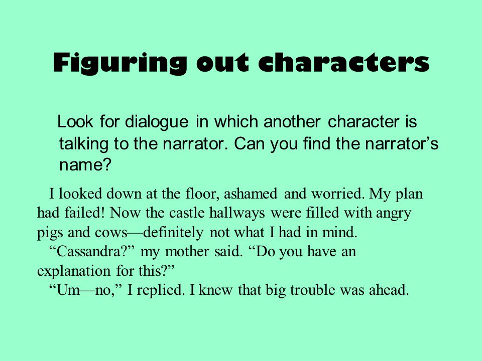 Figuring out characters Look for dialogue in which another character is talking to the narrator. Can you find the narrator's name? I looked down at th