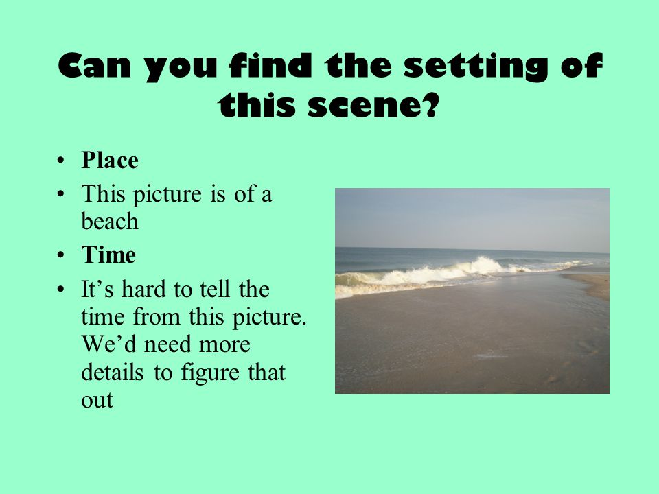 Can you find the setting of this scene? Place This picture is of a beach Time It's hard to tell the time from this picture. We'd need more details to