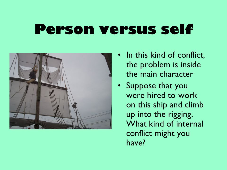 Person versus self In this kind of conflict, the problem is inside the main character Suppose that you were hired to work on this ship and climb up in