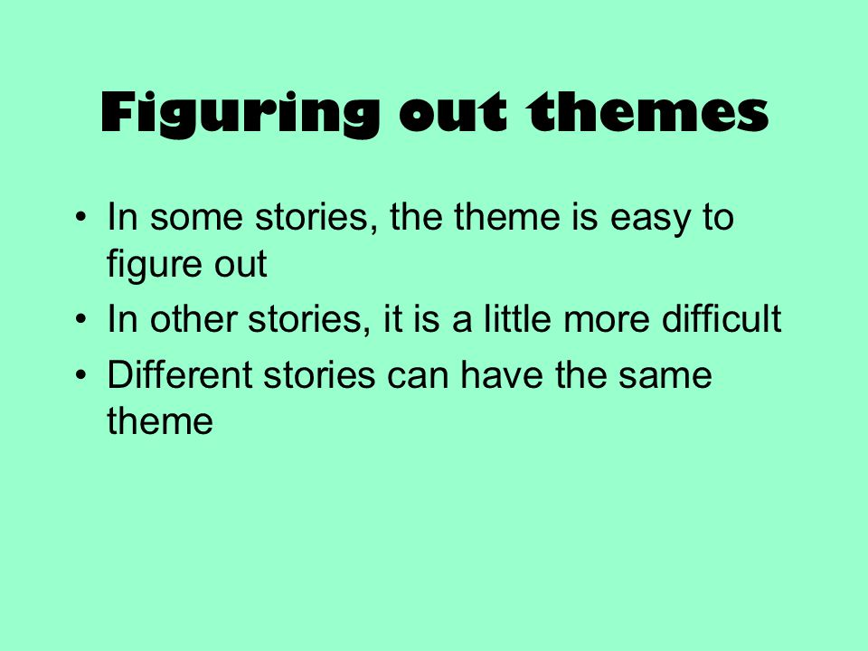 Figuring out themes In some stories, the theme is easy to figure out In other stories, it is a little more difficult Different stories can have the sa