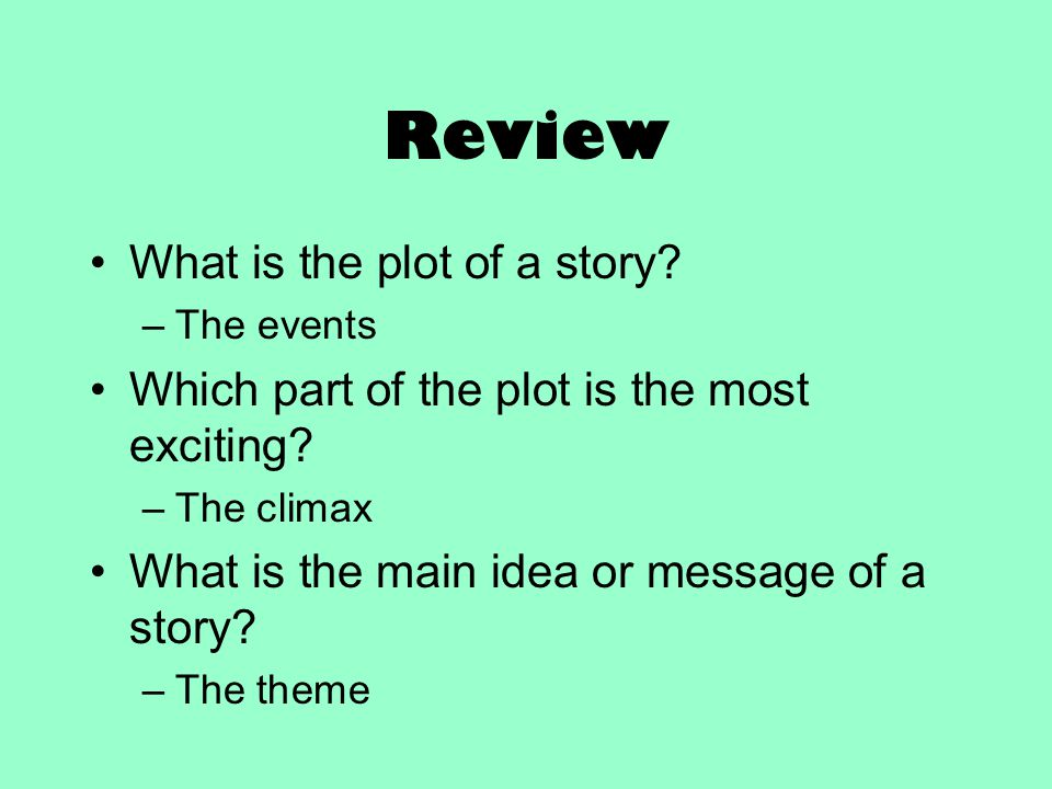 Review What is the plot of a story? –The events Which part of the plot is the most exciting? –The climax What is the main idea or message of a story?