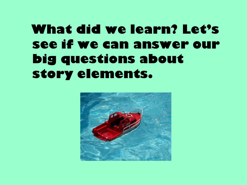 What did we learn? Let's see if we can answer our big questions about story elements.