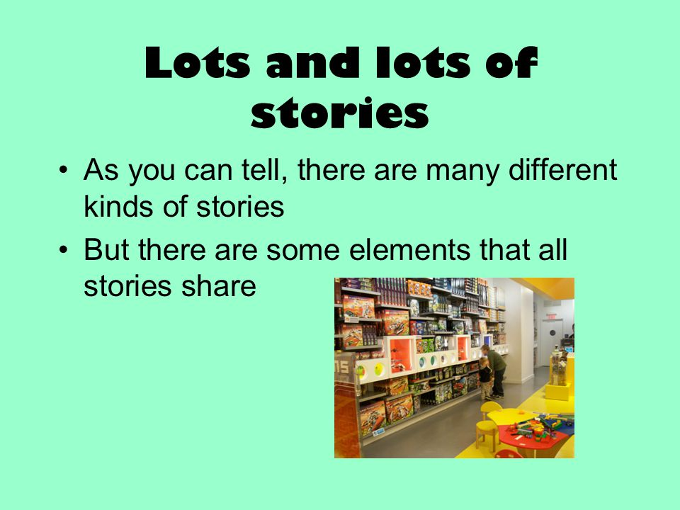 Lots and lots of stories As you can tell, there are many different kinds of stories But there are some elements that all stories share