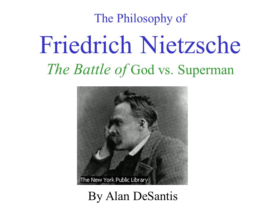 The Philosophy of Friedrich Nietzsche The Battle of God vs. Superman By Alan DeSantis