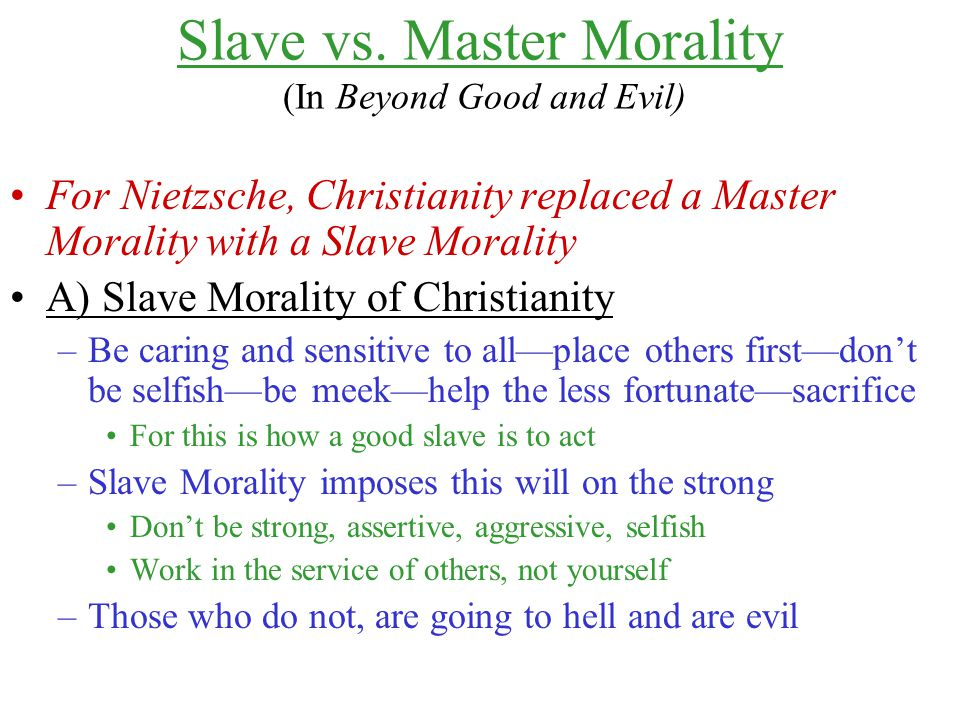 Slave vs. Master Morality (In Beyond Good and Evil) For Nietzsche, Christianity replaced a Master Morality with a Slave Morality A) Slave Morality of