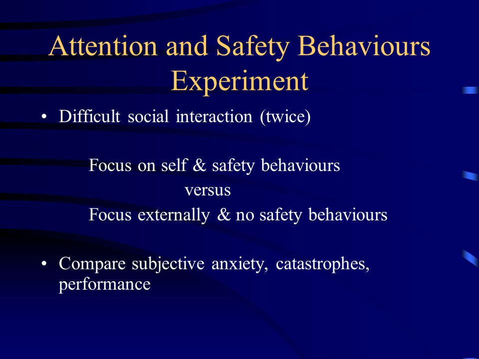Attention and Safety Behaviours Experiment Difficult social interaction (twice) Focus on self & safety behaviours versus Focus externally & no safety behaviours Compare subjective anxiety, catastrophes, performance