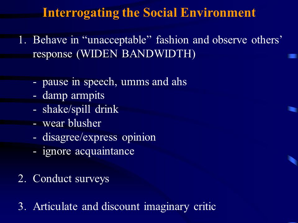 Interrogating the Social Environment 1.Behave in unacceptable fashion and observe others' response (WIDEN BANDWIDTH) - pause in speech, umms and ahs - damp armpits - shake/spill drink - wear blusher - disagree/express opinion - ignore acquaintance 2.Conduct surveys 3.Articulate and discount imaginary critic