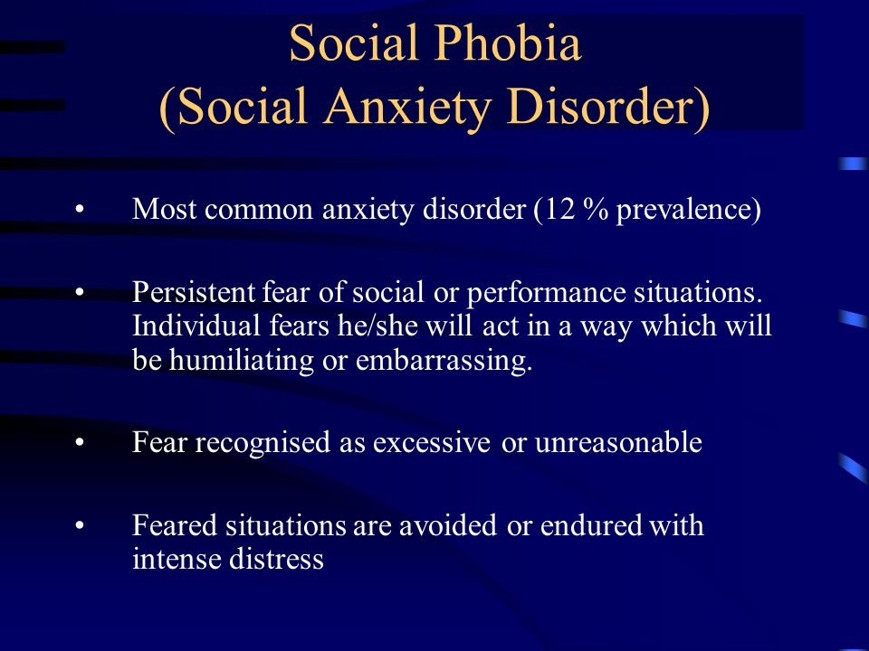 Social Phobia (Social Anxiety Disorder) Most common anxiety disorder (12 % prevalence) Persistent fear of social or performance situations.