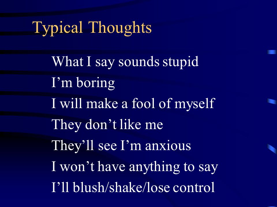 Typical Thoughts What I say sounds stupid I'm boring I will make a fool of myself They don't like me They'll see I'm anxious I won't have anything to say I'll blush/shake/lose control