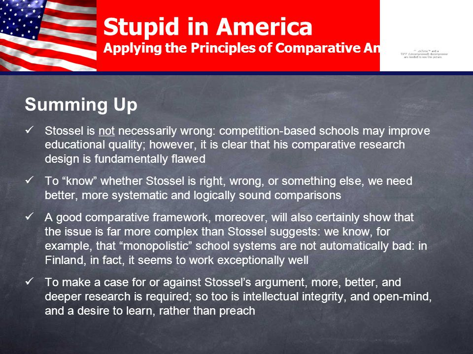 Stupid in America Applying the Principles of Comparative Analysis Summing Up Stossel is not necessarily wrong: competition-based schools may improve educational quality; however, it is clear that his comparative research design is fundamentally flawed To know whether Stossel is right, wrong, or something else, we need better, more systematic and logically sound comparisons A good comparative framework, moreover, will also certainly show that the issue is far more complex than Stossel suggests: we know, for example, that monopolistic school systems are not automatically bad: in Finland, in fact, it seems to work exceptionally well To make a case for or against Stossel's argument, more, better, and deeper research is required; so too is intellectual integrity, and open-mind, and a desire to learn, rather than preach