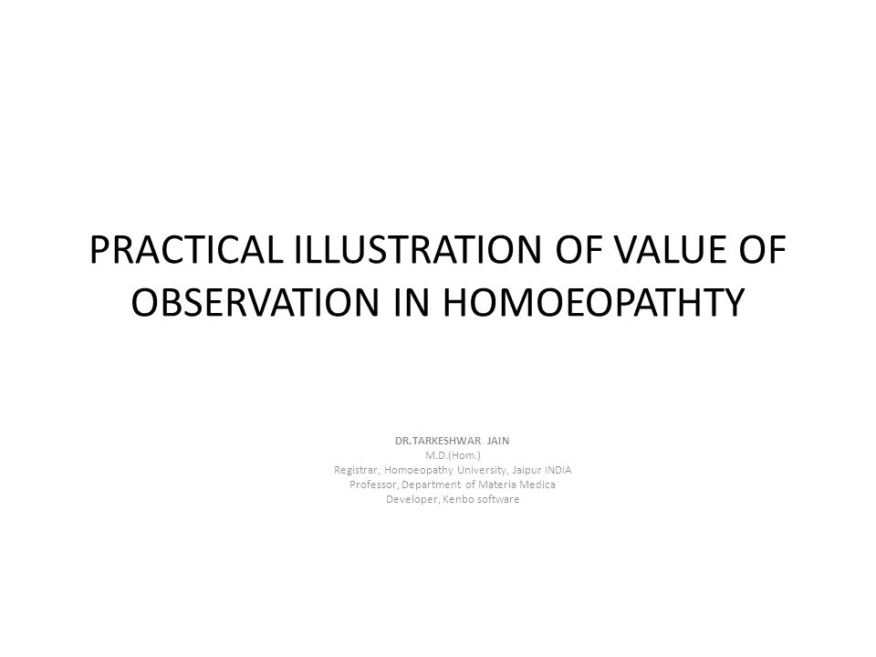 PRACTICAL ILLUSTRATION OF VALUE OF OBSERVATION IN HOMOEOPATHTY DR.TARKESHWAR JAIN M.D.(Hom.) Registrar, Homoeopathy University, Jaipur INDIA Professor
