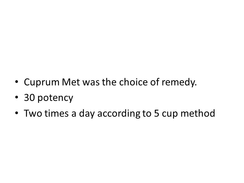 Cuprum Met was the choice of remedy. 30 potency Two times a day according to 5 cup method