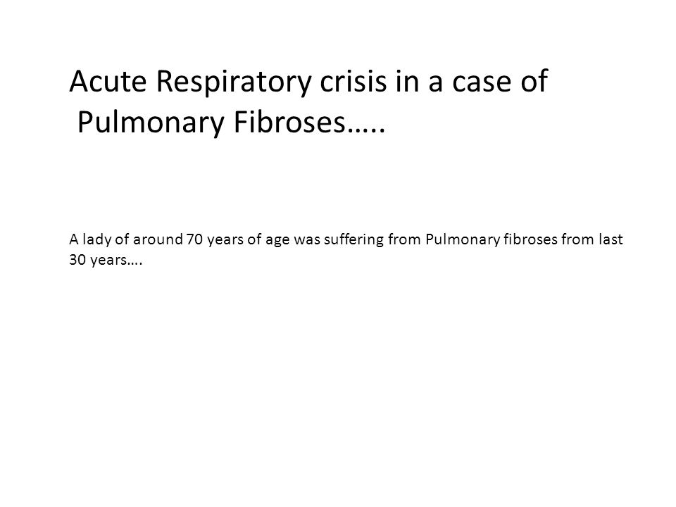Acute Respiratory crisis in a case of Pulmonary Fibroses….. A lady of around 70 years of age was suffering from Pulmonary fibroses from last 30 years…