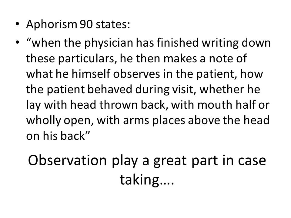 "Observation play a great part in case taking…. Aphorism 90 states: ""when the physician has finished writing down these particulars, he then makes a no"