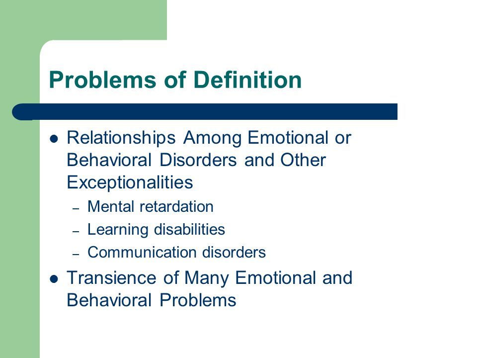 Problems of Definition Relationships Among Emotional or Behavioral Disorders and Other Exceptionalities – Mental retardation – Learning disabilities – Communication disorders Transience of Many Emotional and Behavioral Problems