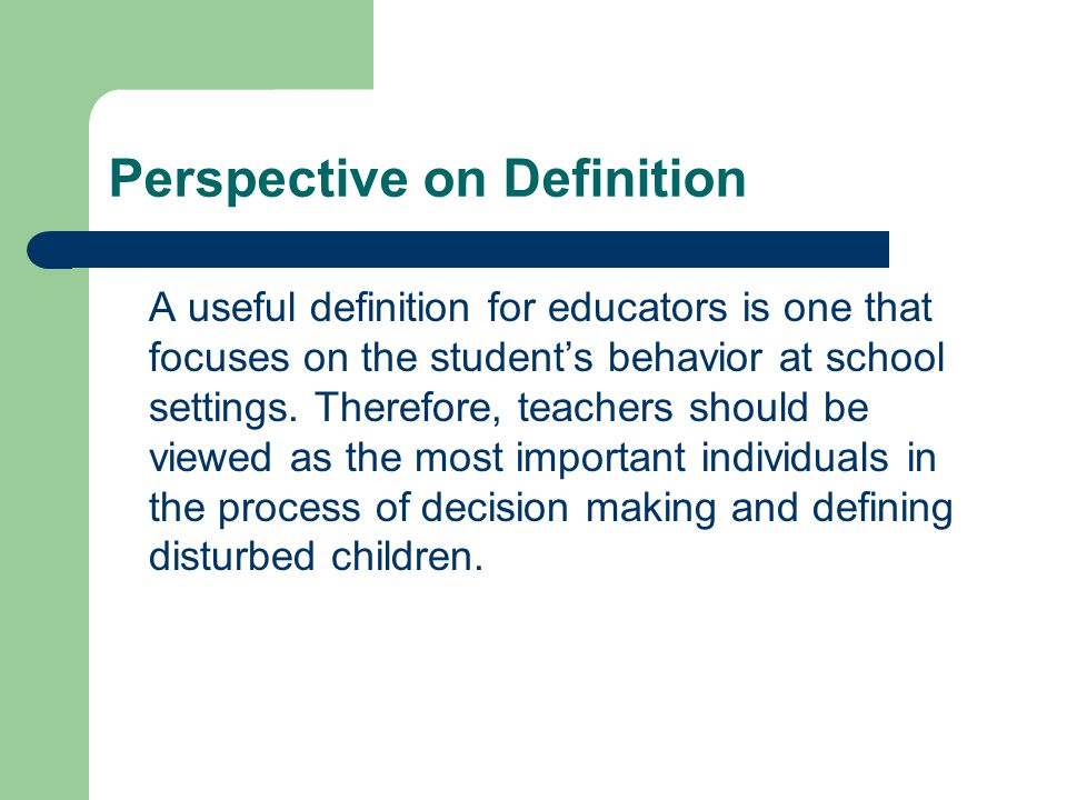 Perspective on Definition A useful definition for educators is one that focuses on the student's behavior at school settings.