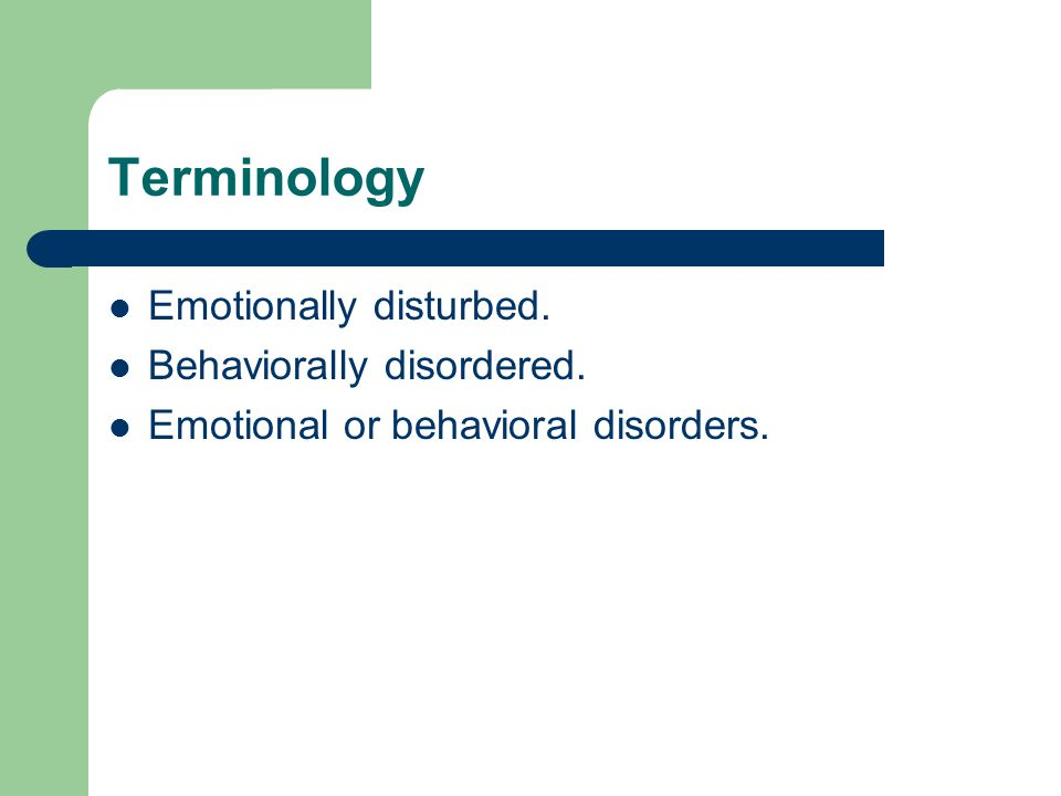 Terminology Emotionally disturbed. Behaviorally disordered. Emotional or behavioral disorders.