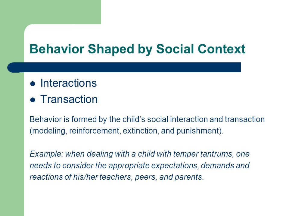 Behavior Shaped by Social Context Interactions Transaction Behavior is formed by the child's social interaction and transaction (modeling, reinforcement, extinction, and punishment).
