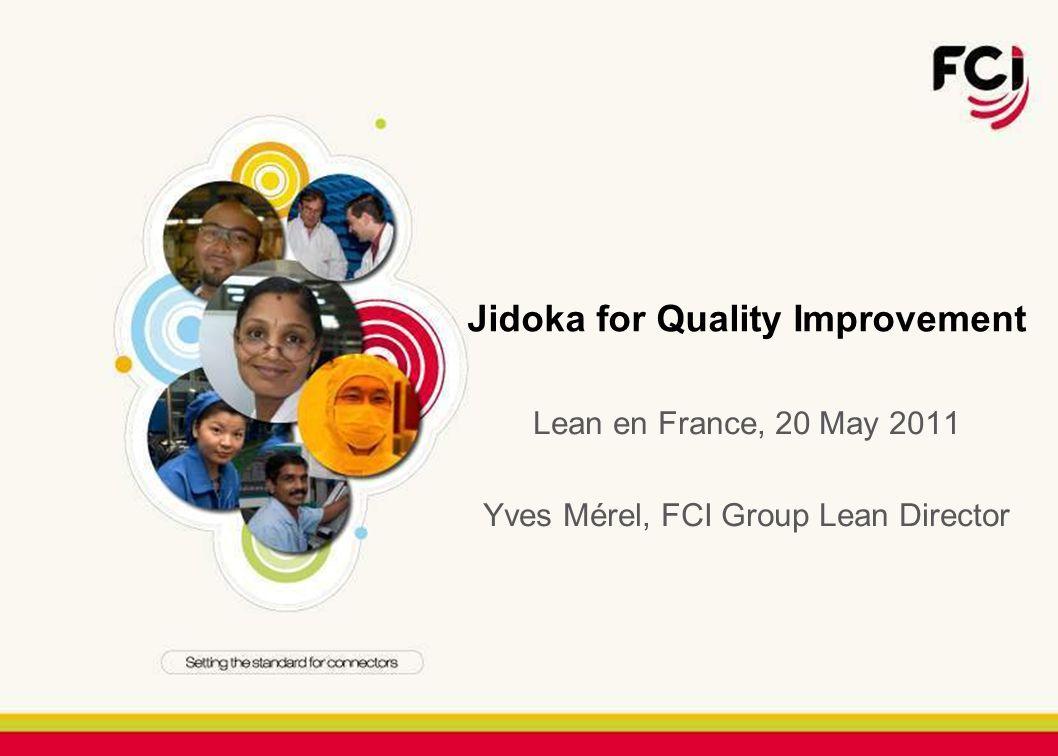 Jidoka for Quality Improvement Lean en France, 20 May 2011 Yves Mérel, FCI Group Lean Director