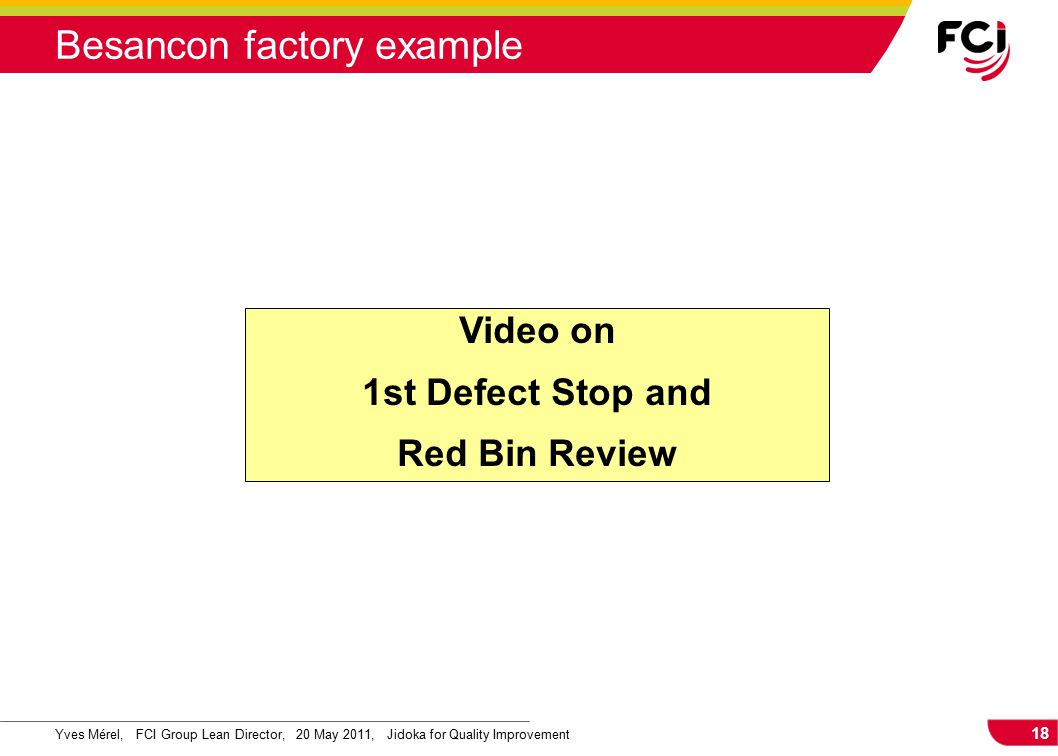 18 Yves Mérel, FCI Group Lean Director, 20 May 2011, Jidoka for Quality Improvement Besancon factory example Video on 1st Defect Stop and Red Bin Review