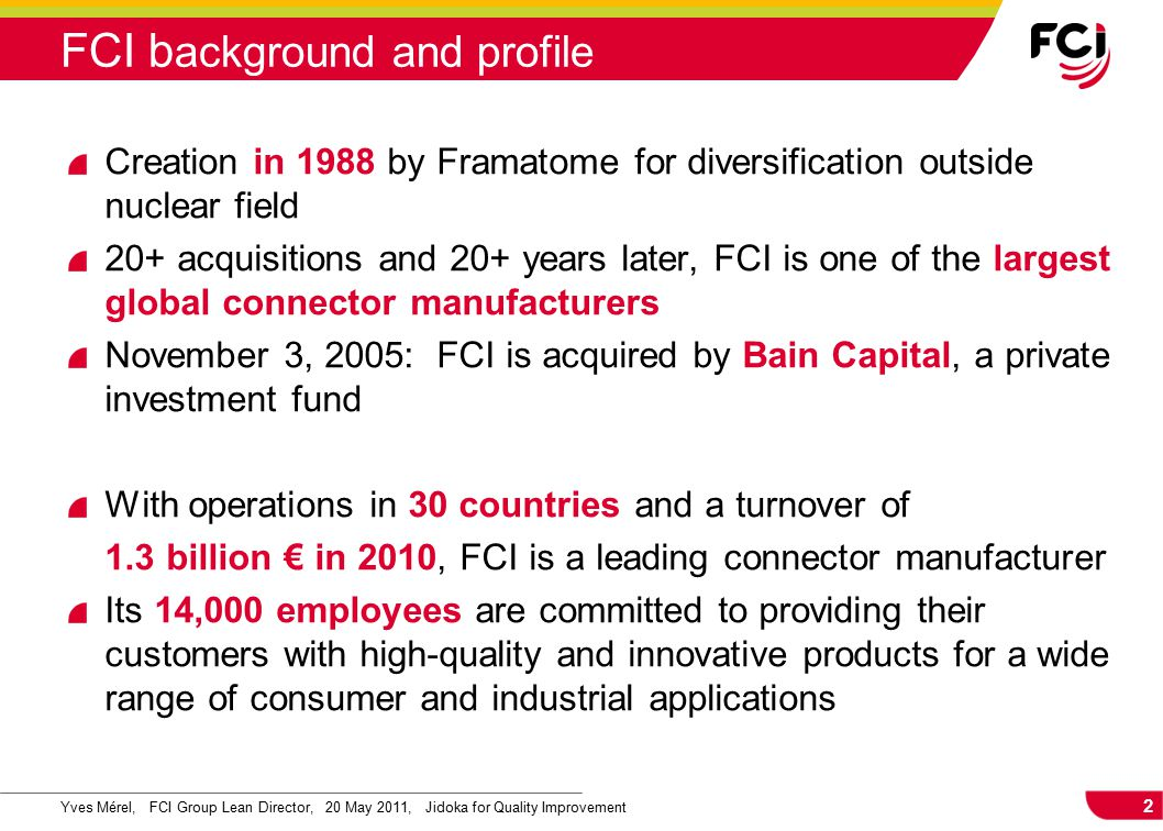 2 Yves Mérel, FCI Group Lean Director, 20 May 2011, Jidoka for Quality Improvement FCI b ackground and profile Creation in 1988 by Framatome for diversification outside nuclear field 20+ acquisitions and 20+ years later, FCI is one of the largest global connector manufacturers November 3, 2005: FCI is acquired by Bain Capital, a private investment fund With operations in 30 countries and a turnover of 1.3 billion € in 2010, FCI is a leading connector manufacturer Its 14,000 employees are committed to providing their customers with high-quality and innovative products for a wide range of consumer and industrial applications