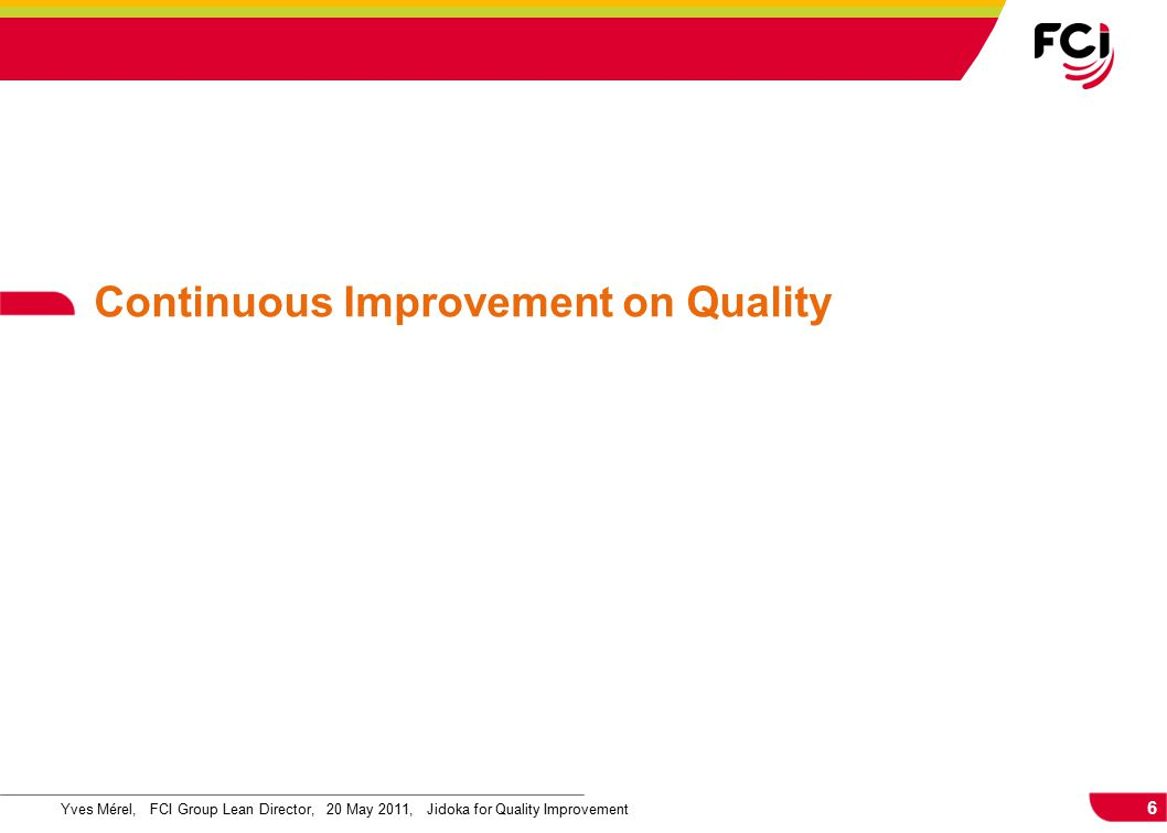 6 Yves Mérel, FCI Group Lean Director, 20 May 2011, Jidoka for Quality Improvement Continuous Improvement on Quality