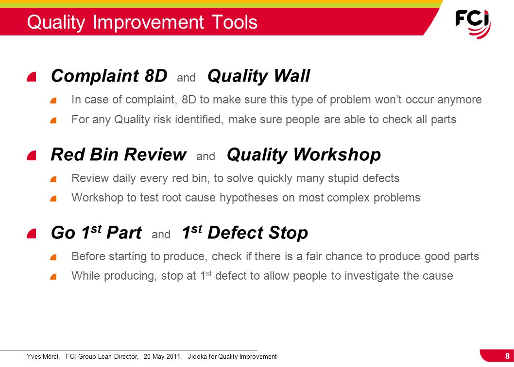 8 Yves Mérel, FCI Group Lean Director, 20 May 2011, Jidoka for Quality Improvement Quality Improvement Tools Complaint 8D and Quality Wall In case of complaint, 8D to make sure this type of problem won't occur anymore For any Quality risk identified, make sure people are able to check all parts Red Bin Review and Quality Workshop Review daily every red bin, to solve quickly many stupid defects Workshop to test root cause hypotheses on most complex problems Go 1 st Part and 1 st Defect Stop Before starting to produce, check if there is a fair chance to produce good parts While producing, stop at 1 st defect to allow people to investigate the cause