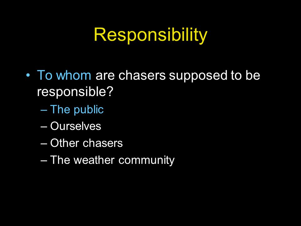 Consequences Increasingly negative public image of chasers could lead to: –Investigations by law enforcement and legislatures –Arrests on various charges - negative media attention –Legislation and regulation –Banning of chasing other than for mandated teams (media and science)