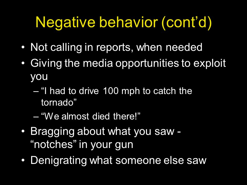 Negative behavior (cont'd) Not calling in reports, when needed Giving the media opportunities to exploit you – I had to drive 100 mph to catch the tornado – We almost died there! Bragging about what you saw - notches in your gun Denigrating what someone else saw
