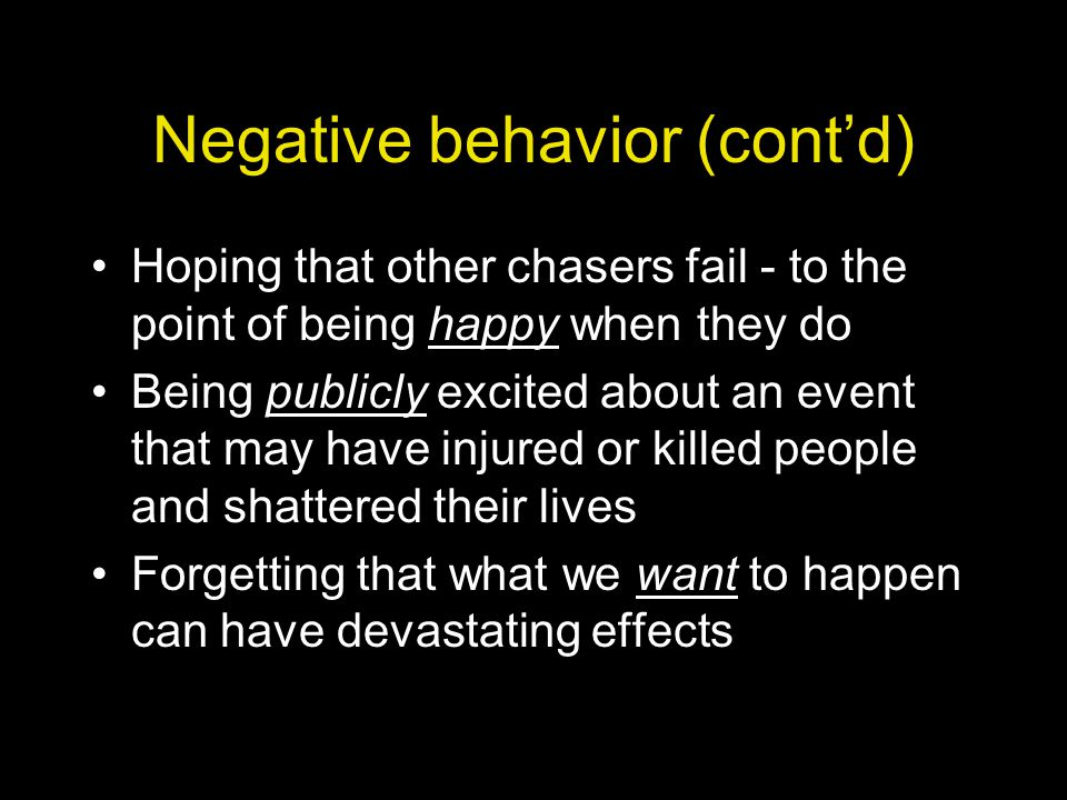 Negative behavior (cont'd) Hoping that other chasers fail - to the point of being happy when they do Being publicly excited about an event that may have injured or killed people and shattered their lives Forgetting that what we want to happen can have devastating effects