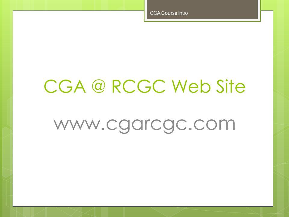CGA @ RCGC Web Site www.cgarcgc.com CGA Course Intro