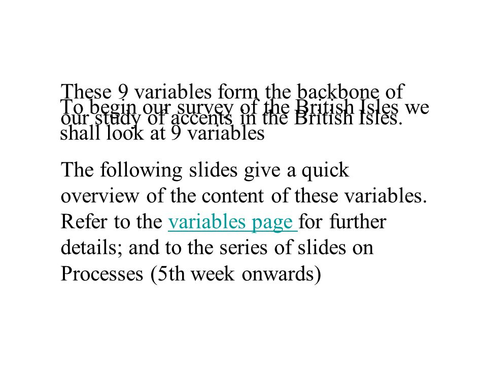 To begin our survey of the British Isles we shall look at 9 variables These 9 variables form the backbone of our study of accents in the British Isles