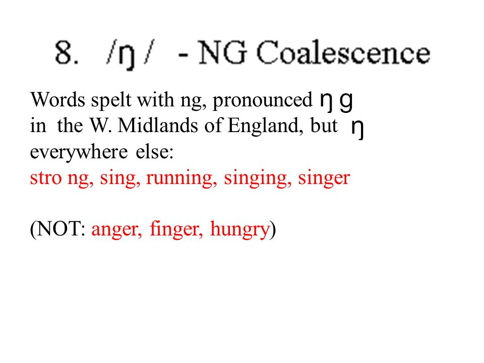 Words spelt with ng, pronounced in the W. Midlands of England, but everywhere else: stro ng, sing, running, singing, singer (NOT: anger, finger, hungr