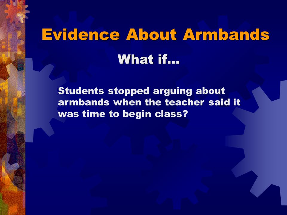 Evidence About Armbands Shows the armbands were disruptive Shows the armbands were NOT disruptive Writing a threatening note during class At lunch, someone says the armbands are stupid Threatening to beat up a student on the school bus Making a face during class Shoving a student into a locker between classes