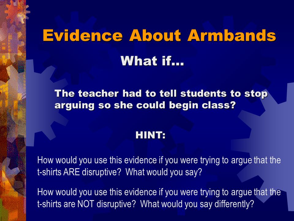 Evidence About Armbands Shows the armbands were disruptive Shows the armbands were NOT disruptive Writing a threatening note during class At lunch, someone says the armbands are stupid Threatening to beat up a student walking home Making a face during class Shoving a student into a locker between classes Arguing stops when teacher says it's time to begin class Arguments starting to add upPeople arguing about singing, not about armbands A fun debate about armbands