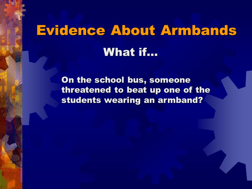 Evidence About Armbands Shows the armbands were disruptive Shows the armbands were NOT disruptive Writing a threatening note during class
