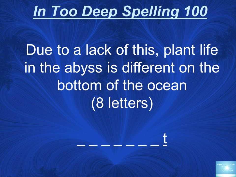 In Too Deep Spelling 100 Due to a lack of this, plant life in the abyss is different on the bottom of the ocean (8 letters) _ _ _ _ _ _ _ t
