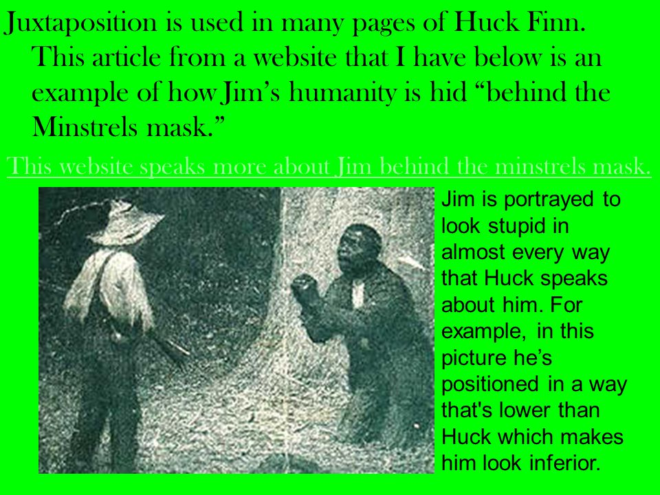 Juxtaposition is used in many pages of Huck Finn.