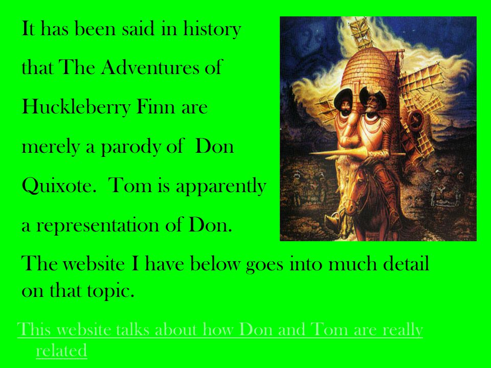 This website talks about how Don and Tom are really related It has been said in history that The Adventures of Huckleberry Finn are merely a parody of Don Quixote.