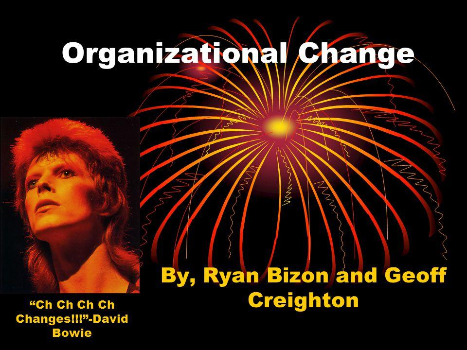Organizational Change By, Ryan Bizon and Geoff Creighton Ch Ch Ch Ch Changes!!! -David Bowie