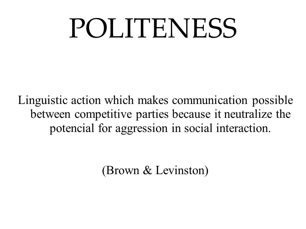 POLITENESS Linguistic action which makes communication possible between competitive parties because it neutralize the potencial for aggression in soci