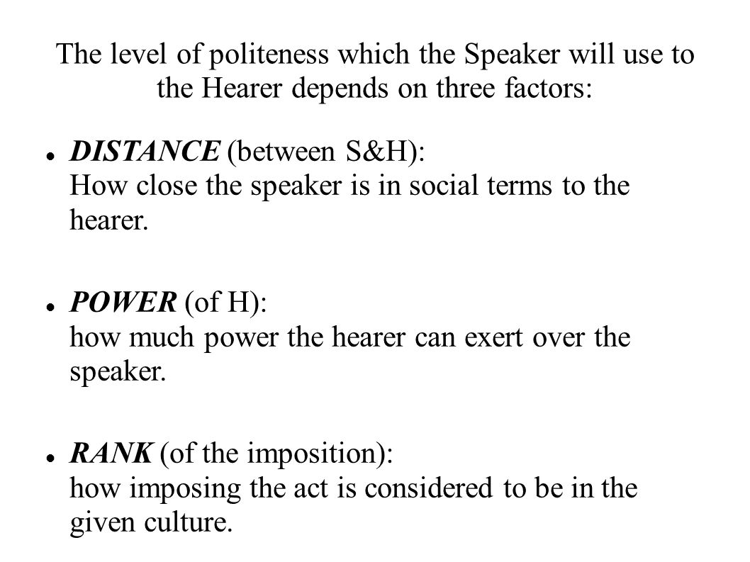 The level of politeness which the Speaker will use to the Hearer depends on three factors: DISTANCE (between S&H): How close the speaker is in social