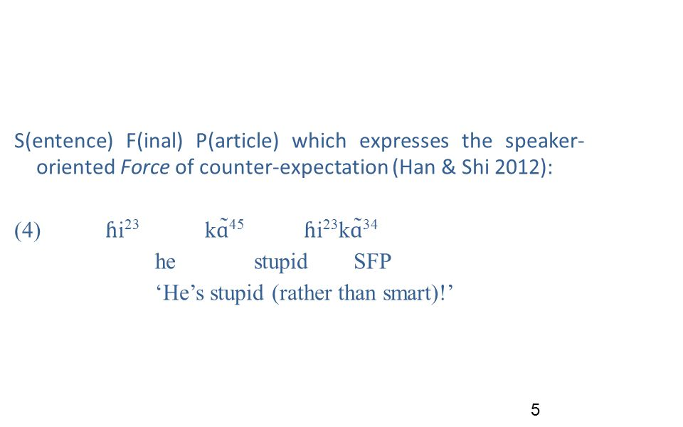 S(entence) F(inal) P(article) which expresses the speaker- oriented Force of counter-expectation (Han & Shi 2012): (4) ɦ i 23 k ɑ ̃ 45 ɦ i 23 k ɑ ̃ 34 hestupidSFP 'He's stupid (rather than smart)!' 5