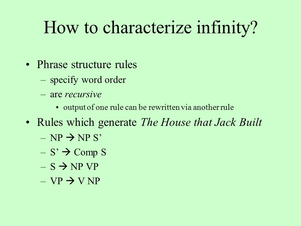 Phrase structure rules –specify word order –are recursive output of one rule can be rewritten via another rule Rules which generate The House that Jack Built –NP  NP S' –S'  Comp S –S  NP VP –VP  V NP How to characterize infinity?