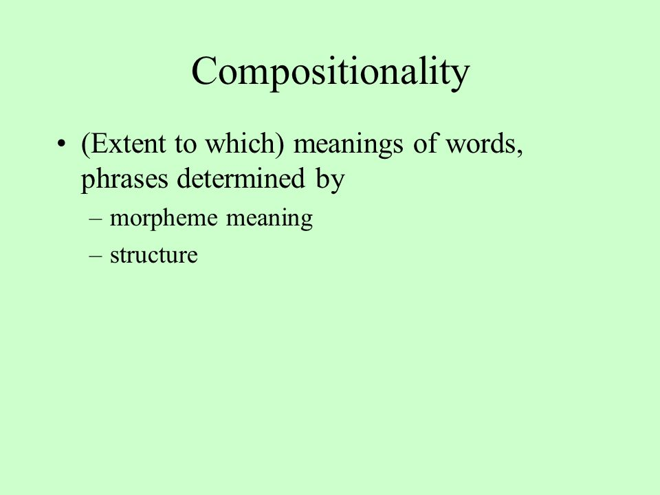 Compositionality (Extent to which) meanings of words, phrases determined by –morpheme meaning –structure