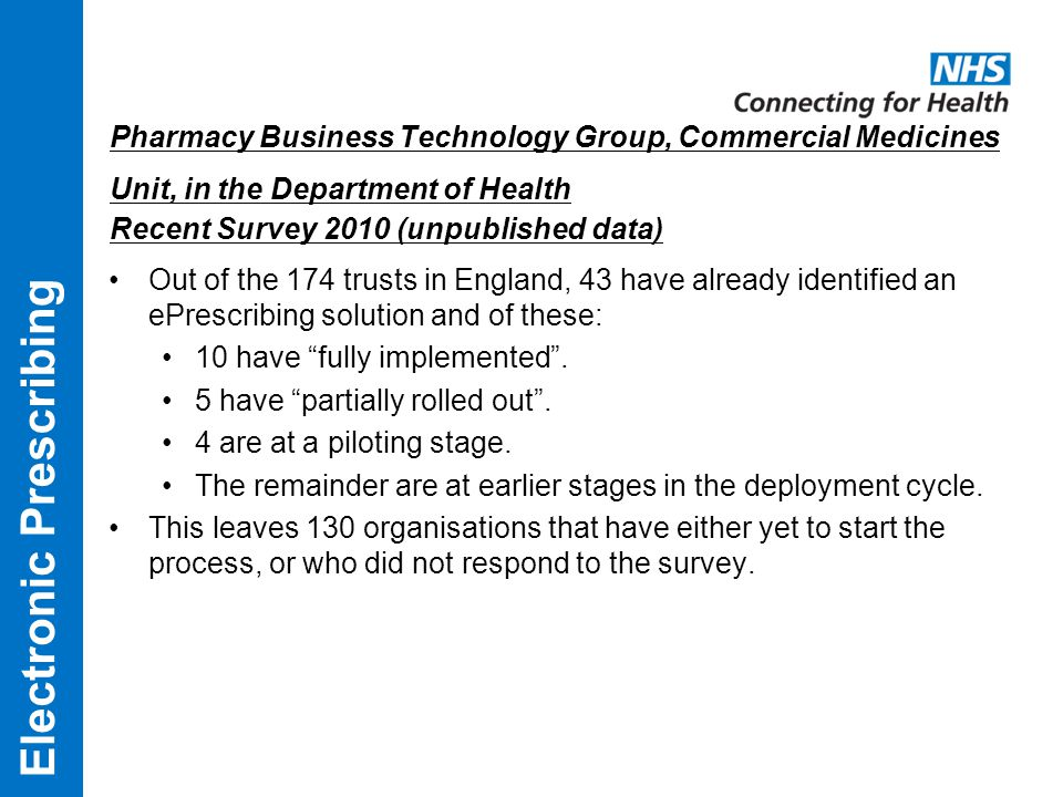 Pharmacy Business Technology Group, Commercial Medicines Unit, in the Department of Health Recent Survey 2010 (unpublished data) Out of the 174 trusts in England, 43 have already identified an ePrescribing solution and of these: 10 have fully implemented .