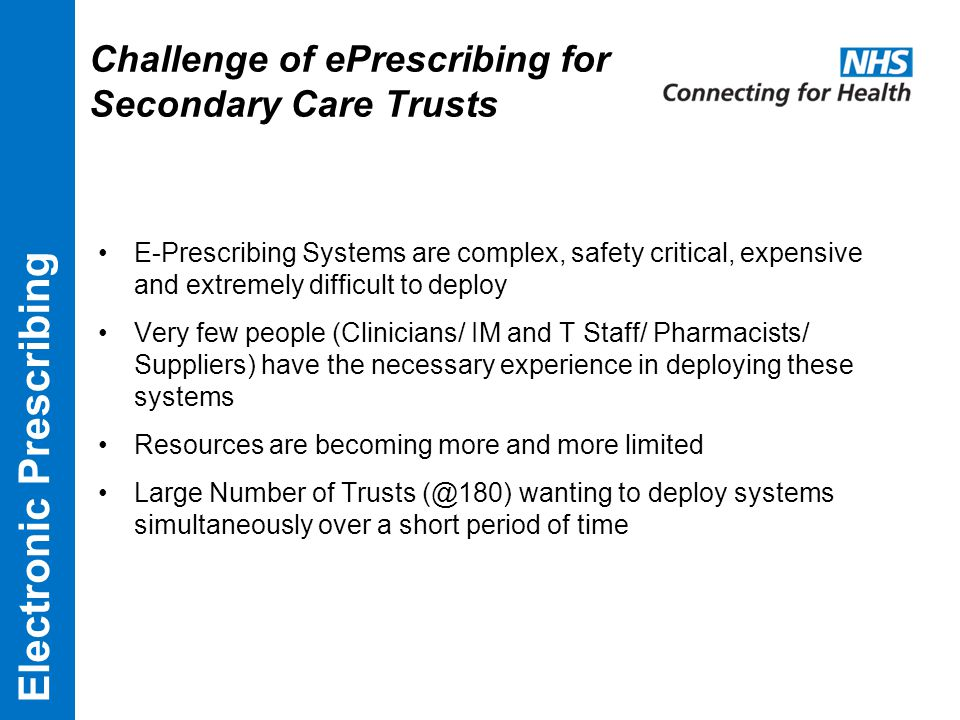 Challenge of ePrescribing for Secondary Care Trusts E-Prescribing Systems are complex, safety critical, expensive and extremely difficult to deploy Very few people (Clinicians/ IM and T Staff/ Pharmacists/ Suppliers) have the necessary experience in deploying these systems Resources are becoming more and more limited Large Number of Trusts (@180) wanting to deploy systems simultaneously over a short period of time