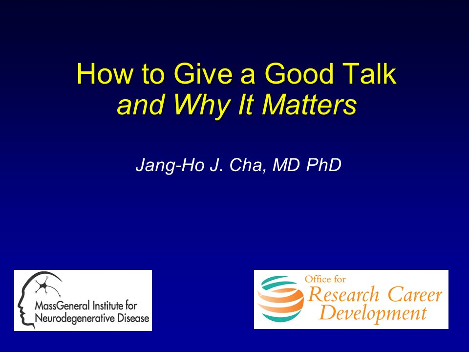 How to Give a Good Talk and Why It Matters Jang-Ho J. Cha, MD PhD